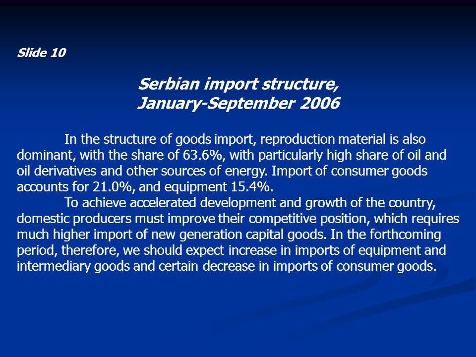 Slide 10 Serbian import structure, January-September 2006 In the structure of goods import, reproduction material is also dominant, with the share of 63.6%, with particularly high share of oil and oil derivatives and other sources of energy.