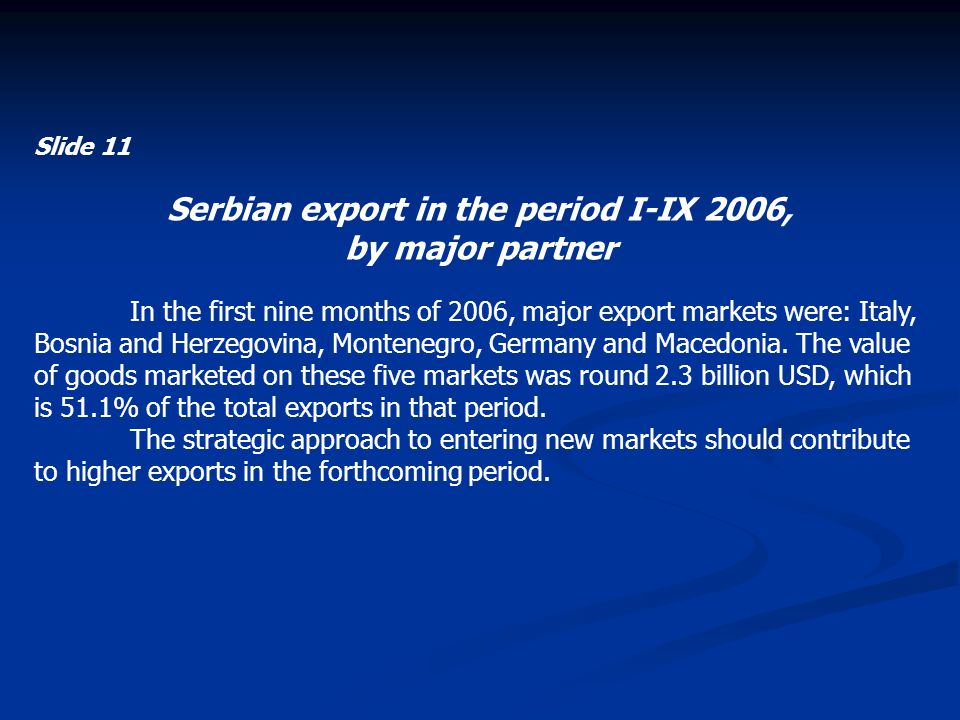 Slide 11 Serbian export in the period I-IX 2006, by major partner In the first nine months of 2006, major export markets were: Italy, Bosnia and Herzegovina, Montenegro, Germany and Macedonia.