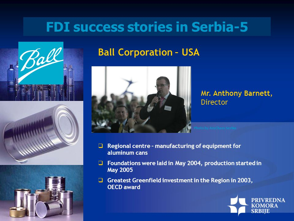 FDI success stories in Serbia-5 Ball Corporation – USA  Regional centre – manufacturing of equipment for aluminum cans  Foundations were laid in May 2004, production started in May 2005  Greatest Greenfield investment in the Region in 2003, OECD award Mr.