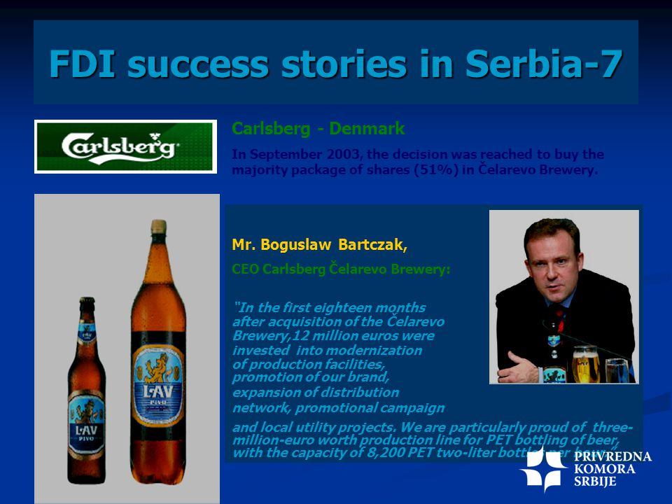 FDI success stories in Serbia-7 Carlsberg - Denmark In September 2003, the decision was reached to buy the majority package of shares (51%) in Čelarevo Brewery.