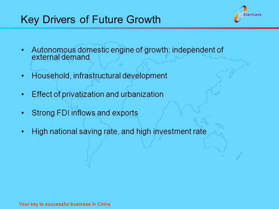 Your key to successful business in China Key Drivers of Future Growth Autonomous domestic engine of growth: independent of external demand Household,