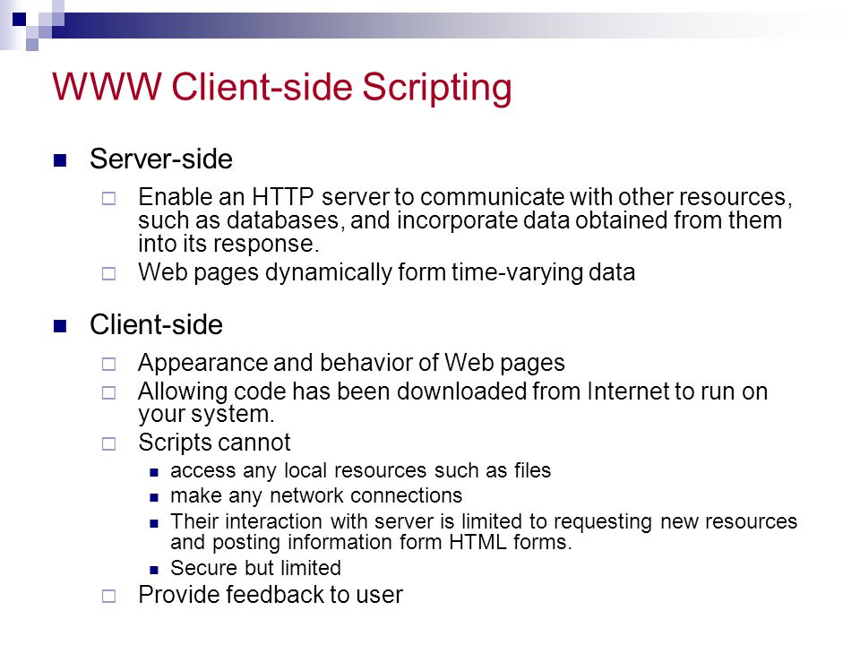 WWW Client-side Scripting Server-side  Enable an HTTP server to communicate with other resources, such as databases, and incorporate data obtained fr