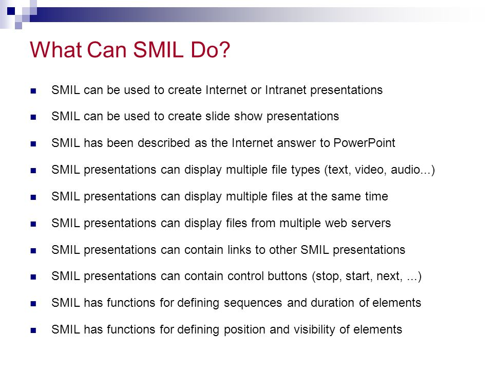 What Can SMIL Do? SMIL can be used to create Internet or Intranet presentations SMIL can be used to create slide show presentations SMIL has been desc