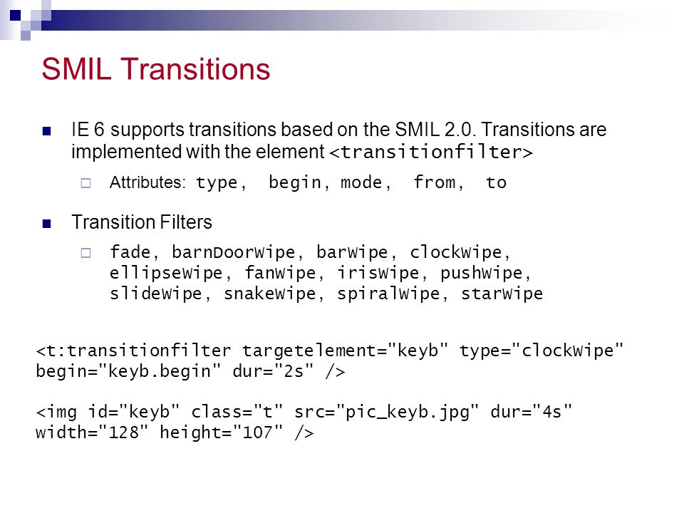 SMIL Transitions IE 6 supports transitions based on the SMIL 2.0. Transitions are implemented with the element  Attributes: type, begin, mode, from,
