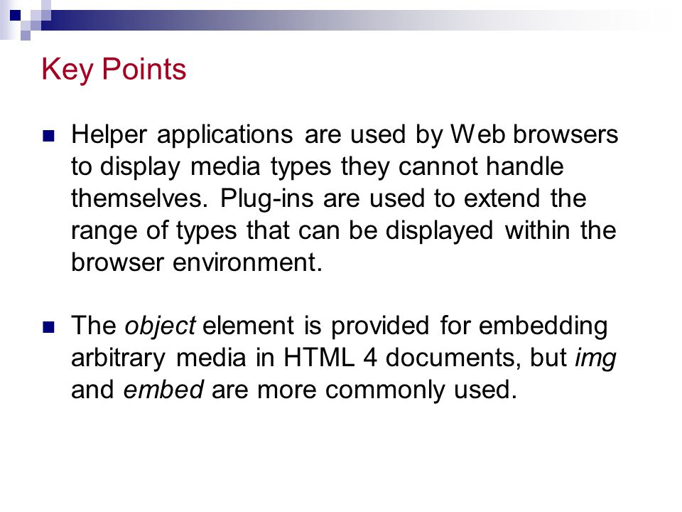 Key Points Helper applications are used by Web browsers to display media types they cannot handle themselves.