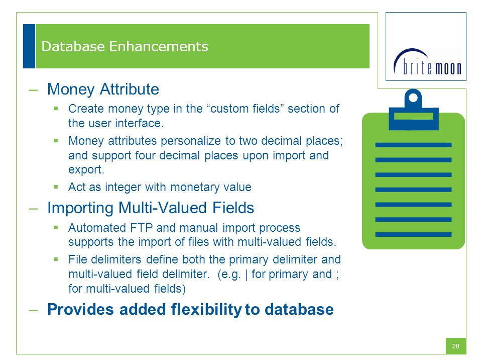 "28 Database Enhancements –Money Attribute  Create money type in the ""custom fields"" section of the user interface.  Money attributes personalize to"