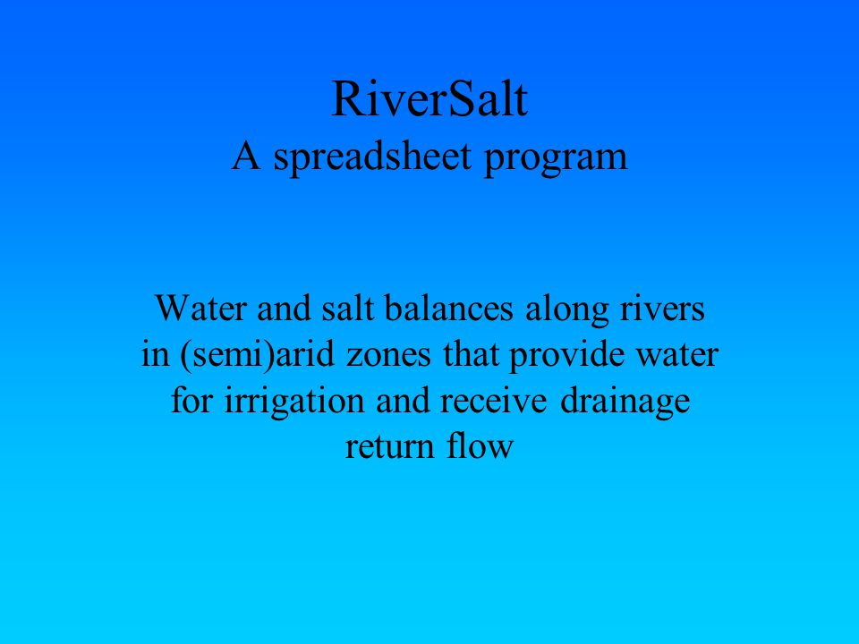 RiverSalt A spreadsheet program Water and salt balances along rivers in (semi)arid zones that provide water for irrigation and receive drainage return flow