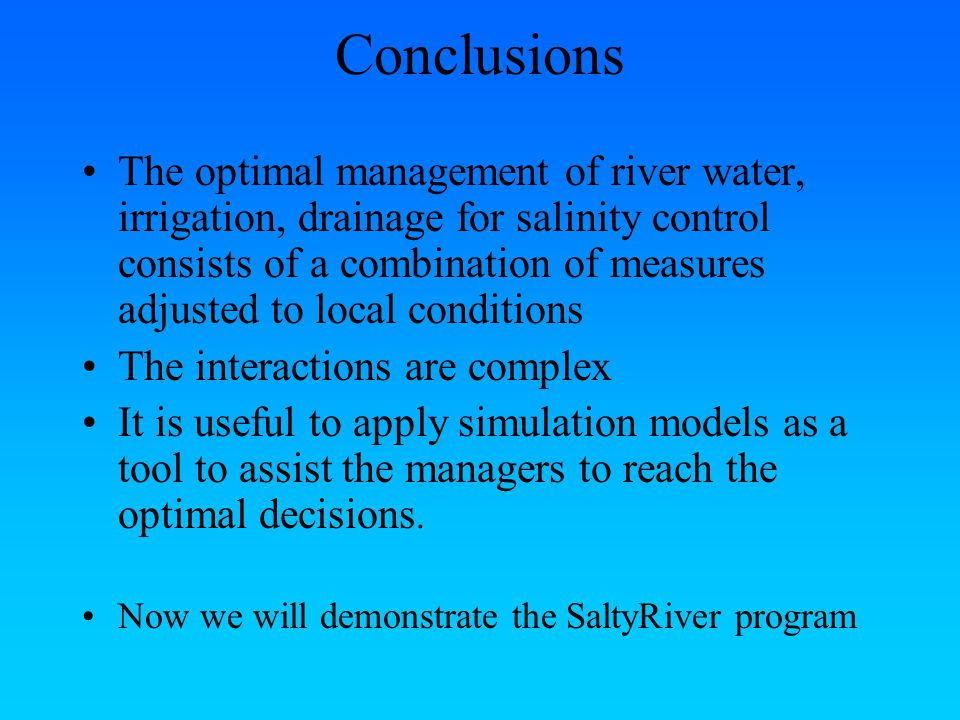 Conclusions The optimal management of river water, irrigation, drainage for salinity control consists of a combination of measures adjusted to local conditions The interactions are complex It is useful to apply simulation models as a tool to assist the managers to reach the optimal decisions.