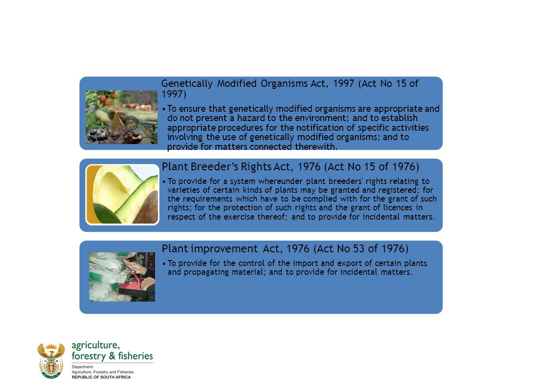 Genetically Modified Organisms Act, 1997 (Act No 15 of 1997) To ensure that genetically modified organisms are appropriate and do not present a hazard to the environment; and to establish appropriate procedures for the notification of specific activities involving the use of genetically modified organisms; and to provide for matters connected therewith.