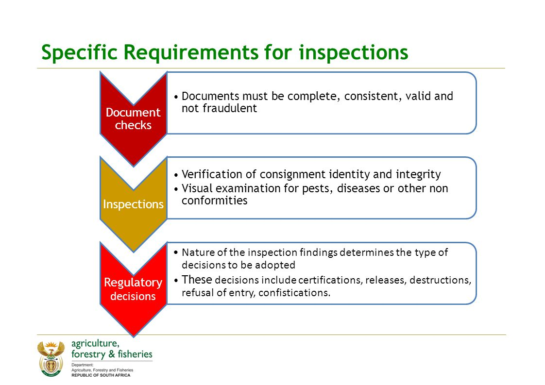 Specific Requirements for inspections Document checks Documents must be complete, consistent, valid and not fraudulent Inspections Verification of consignment identity and integrity Visual examination for pests, diseases or other non conformities Regulatory decisions Nature of the inspection findings determines the type of decisions to be adopted These decisions include certifications, releases, destructions, refusal of entry, confistications.