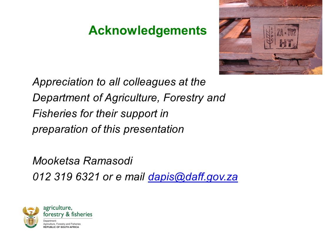 Acknowledgements Appreciation to all colleagues at the Department of Agriculture, Forestry and Fisheries for their support in preparation of this presentation Mooketsa Ramasodi 012 319 6321 or e mail dapis@daff.gov.zadapis@daff.gov.za