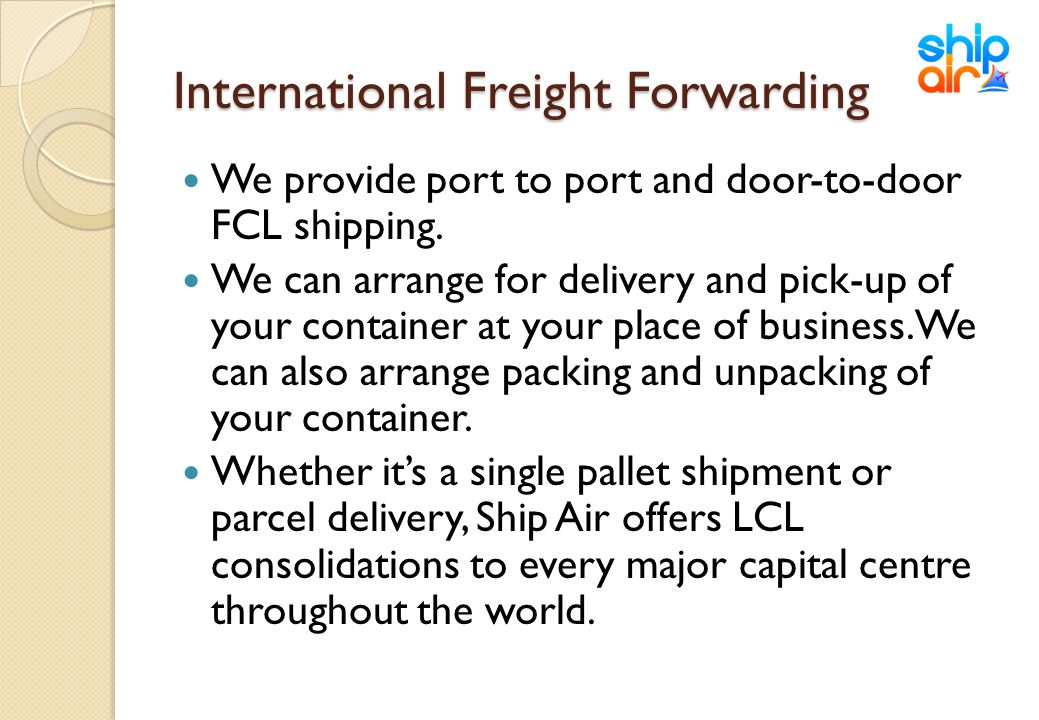 International Freight Forwarding We provide port to port and door-to-door FCL shipping. We can arrange for delivery and pick-up of your container at y