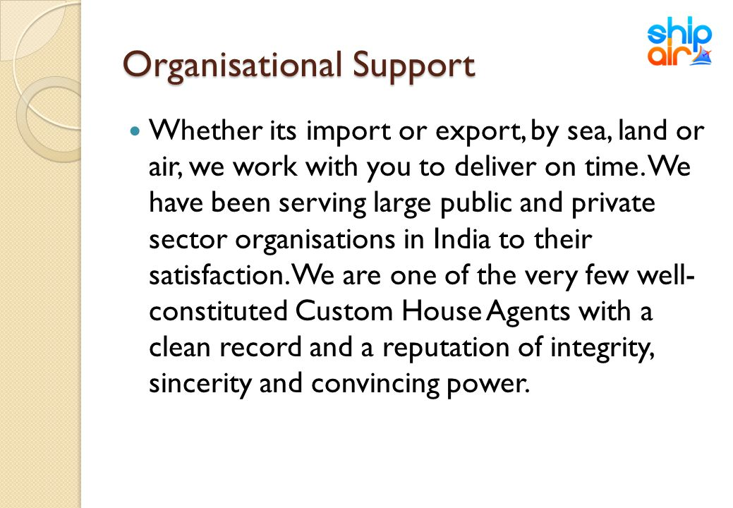 Organisational Support Whether its import or export, by sea, land or air, we work with you to deliver on time. We have been serving large public and p