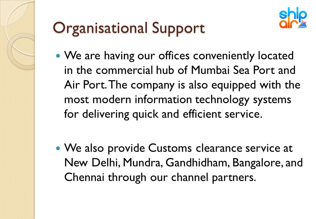 Organisational Support We are having our offices conveniently located in the commercial hub of Mumbai Sea Port and Air Port. The company is also equip