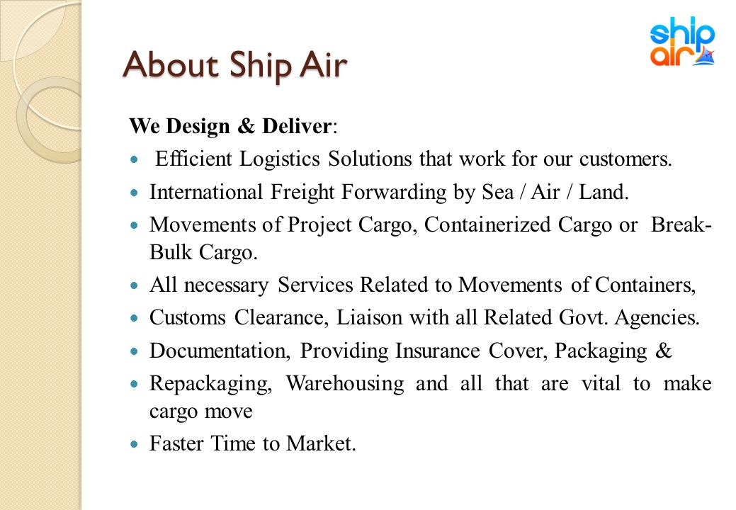 About Ship Air We Design & Deliver: Efficient Logistics Solutions that work for our customers. International Freight Forwarding by Sea / Air / Land. M