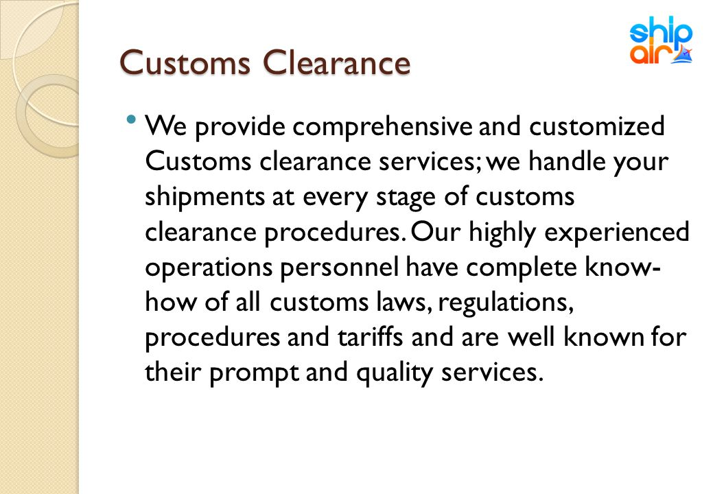 Customs Clearance We provide comprehensive and customized Customs clearance services; we handle your shipments at every stage of customs clearance pro
