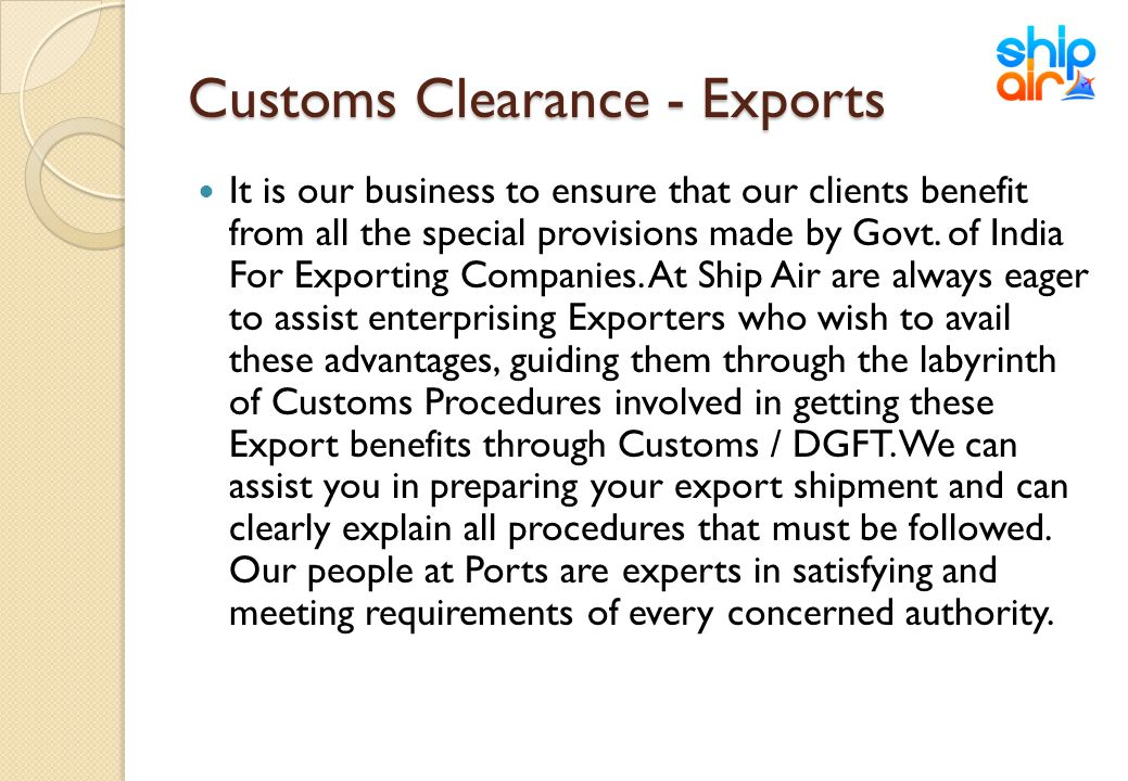 Customs Clearance - Exports It is our business to ensure that our clients benefit from all the special provisions made by Govt. of India For Exporting