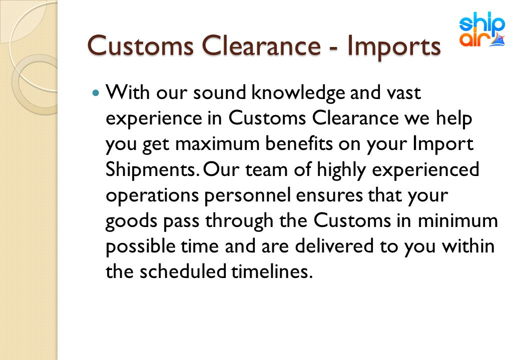 Customs Clearance - Imports With our sound knowledge and vast experience in Customs Clearance we help you get maximum benefits on your Import Shipment