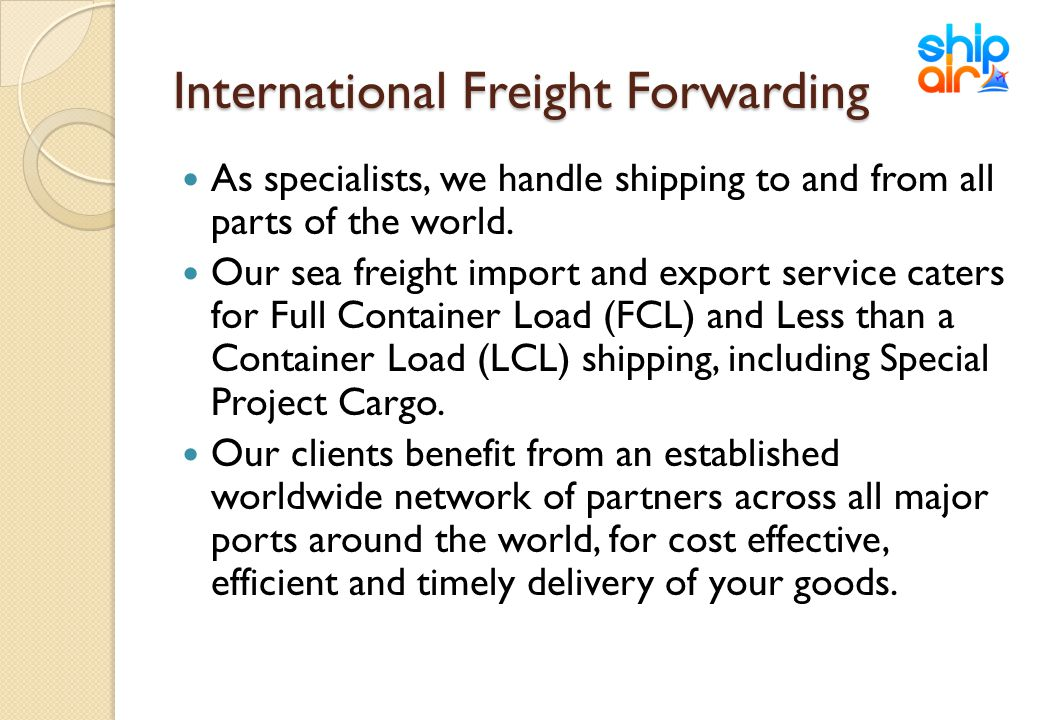 International Freight Forwarding As specialists, we handle shipping to and from all parts of the world. Our sea freight import and export service cate