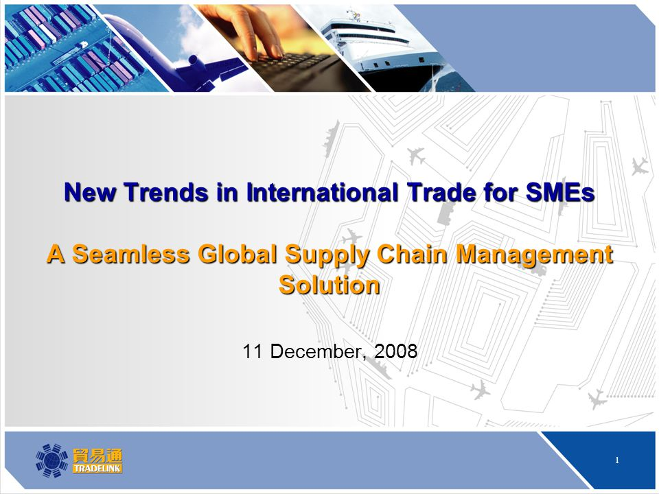 1 New Trends in International Trade for SMEs A Seamless Global Supply Chain Management Solution 11 December, 2008