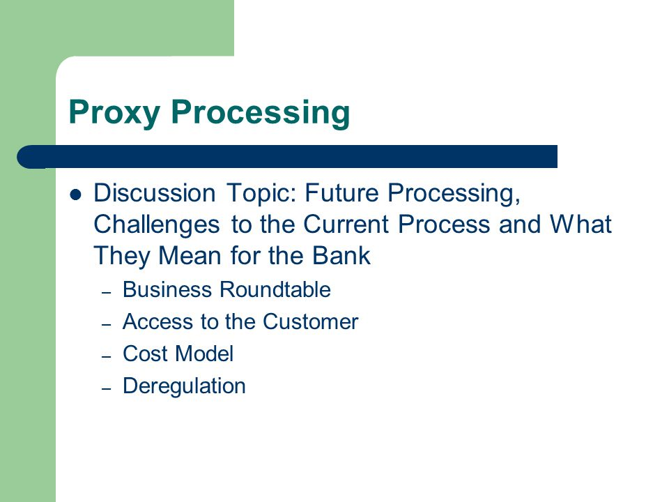 Proxy Processing Discussion Topic: Future Processing, Challenges to the Current Process and What They Mean for the Bank – Business Roundtable – Access to the Customer – Cost Model – Deregulation
