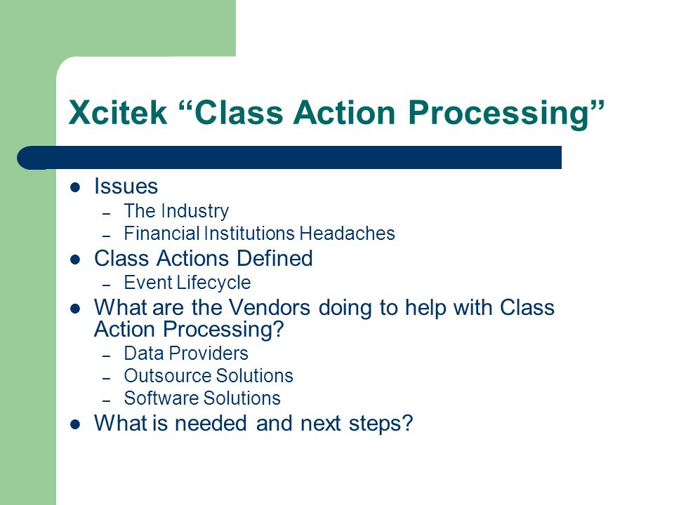 Xcitek Class Action Processing Issues – The Industry – Financial Institutions Headaches Class Actions Defined – Event Lifecycle What are the Vendors doing to help with Class Action Processing.