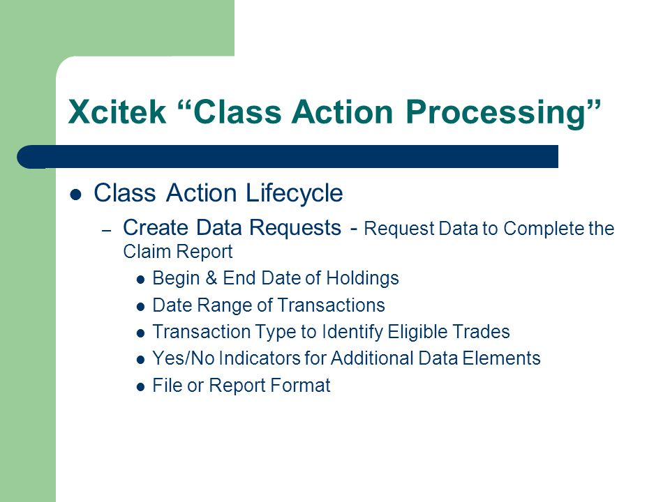 Xcitek Class Action Processing Class Action Lifecycle – Create Data Requests - Request Data to Complete the Claim Report Begin & End Date of Holdings Date Range of Transactions Transaction Type to Identify Eligible Trades Yes/No Indicators for Additional Data Elements File or Report Format
