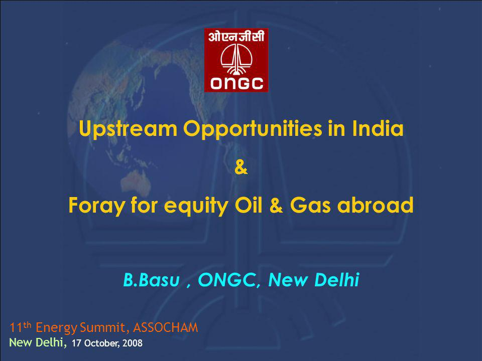 Upstream Opportunities in India & Foray for equity Oil & Gas abroad B.Basu, ONGC, New Delhi 11 th Energy Summit, ASSOCHAM New Delhi, 17 October, 2008