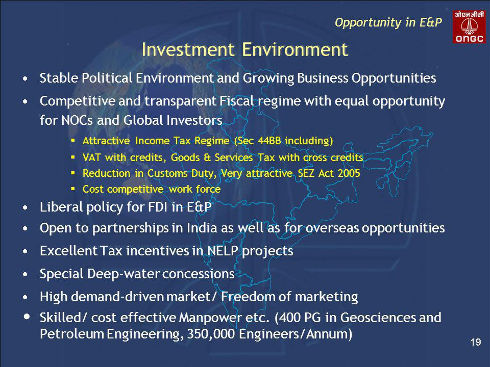 19 Investment Environment Stable Political Environment and Growing Business Opportunities Competitive and transparent Fiscal regime with equal opportunity for NOCs and Global Investors  Attractive Income Tax Regime (Sec 44BB including)  VAT with credits, Goods & Services Tax with cross credits  Reduction in Customs Duty, Very attractive SEZ Act 2005  Cost competitive work force Liberal policy for FDI in E&P Open to partnerships in India as well as for overseas opportunities Excellent Tax incentives in NELP projects Special Deep-water concessions High demand-driven market/ Freedom of marketing Skilled/ cost effective Manpower etc.