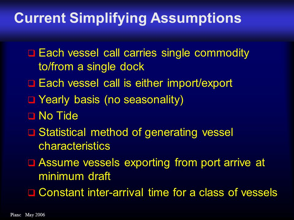 Pianc May 2006  Each vessel call carries single commodity to/from a single dock  Each vessel call is either import/export  Yearly basis (no seasona