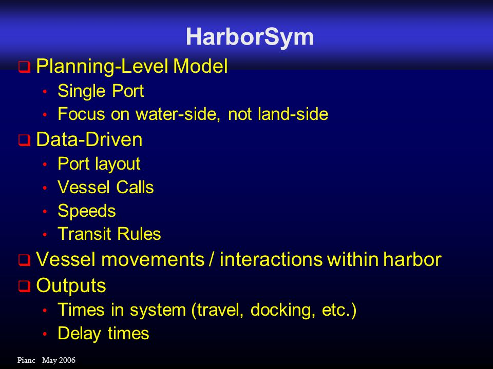 Pianc May 2006 HarborSym  Planning-Level Model Single Port Focus on water-side, not land-side  Data-Driven Port layout Vessel Calls Speeds Transit Rules  Vessel movements / interactions within harbor  Outputs Times in system (travel, docking, etc.) Delay times
