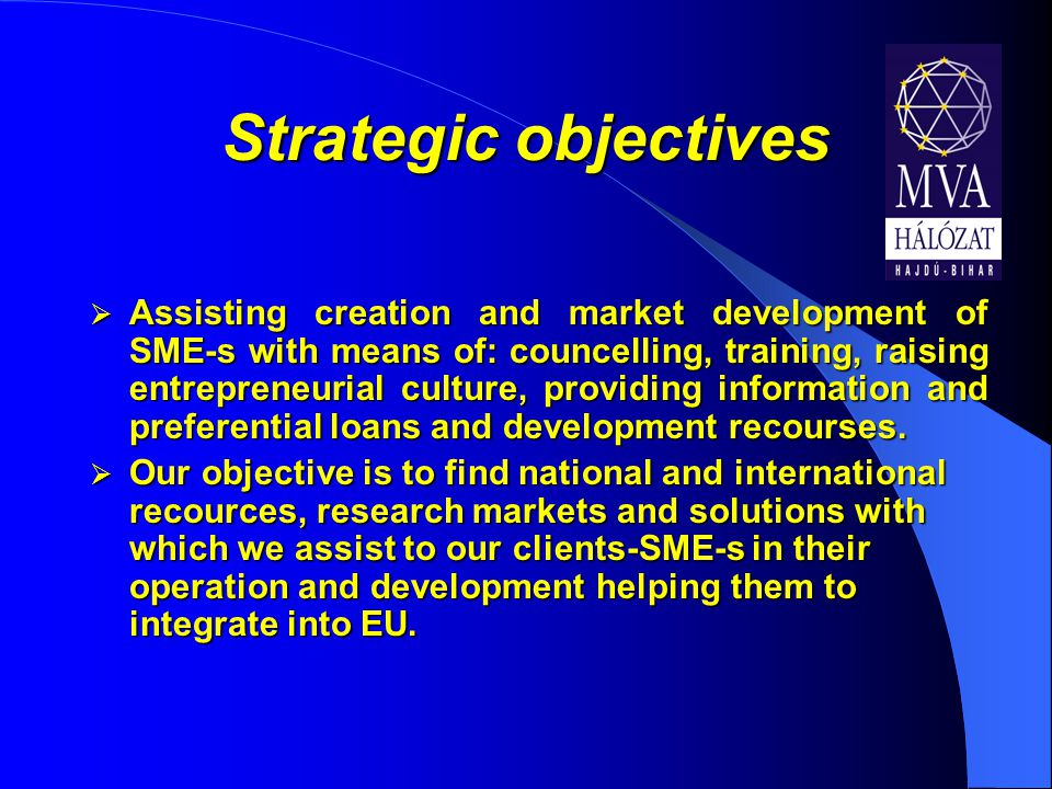 Strategic objectives  Assisting creation and market development of SME-s with means of: councelling, training, raising entrepreneurial culture, providing information and preferential loans and development recourses.