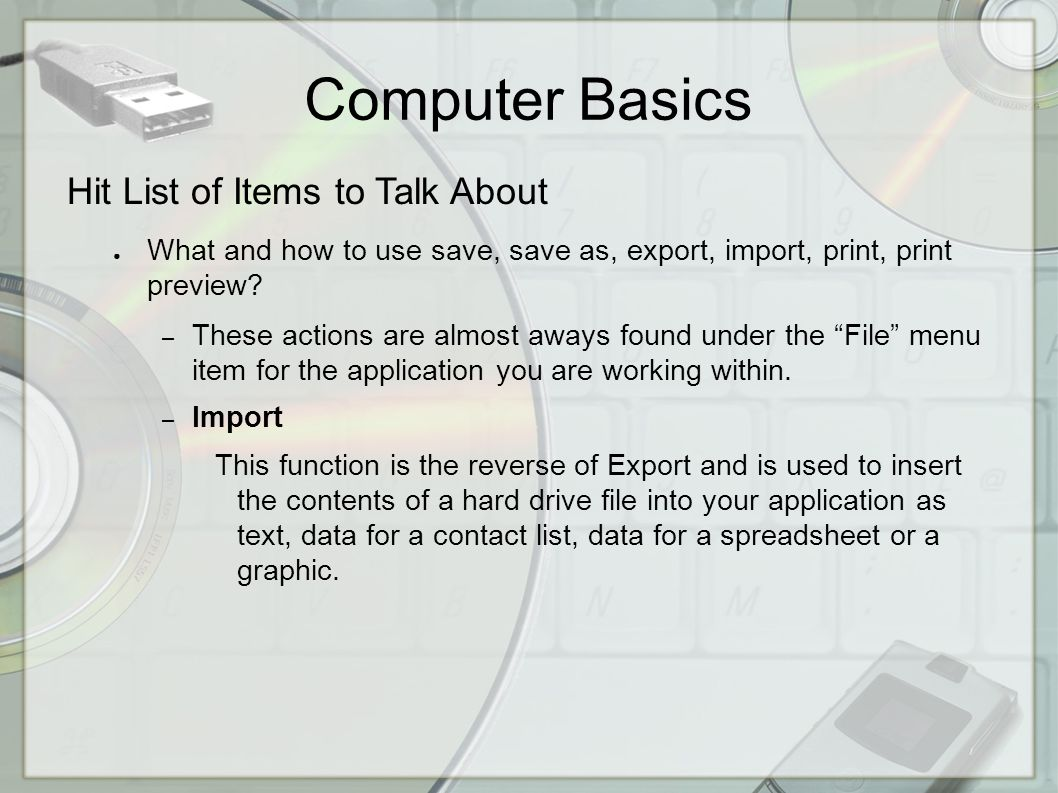 Computer Basics Hit List of Items to Talk About ● What and how to use save, save as, export, import, print, print preview.