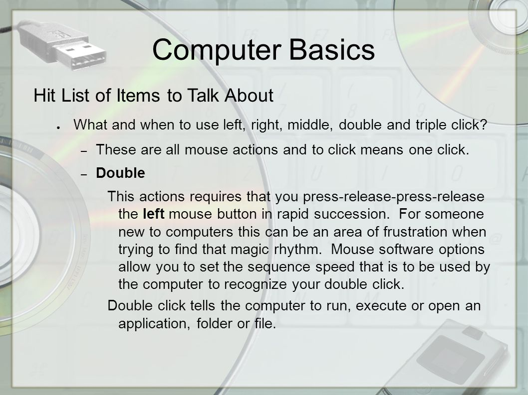 Computer Basics Hit List of Items to Talk About ● What and when to use left, right, middle, double and triple click.