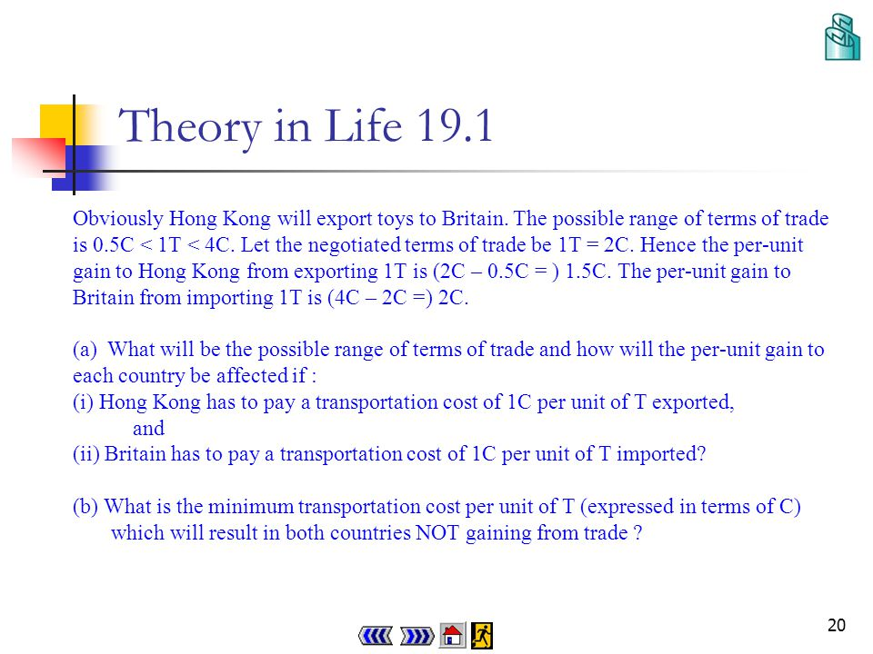 19 Theory in Life 19.1 Why trade may not take place even though comparative advantage exists Suppose the following shows the opportunity costs for Hong Kong and Britain in producing toys (T) in terms of computers (C): Opportunity cost for Hong Kong to produce 1T = 0.5C Opportunity cost for Britain to produce 1T = 4C