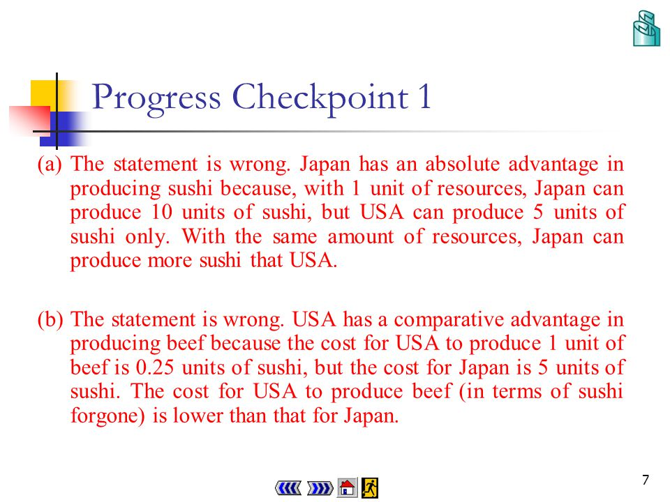 6 Progress Checkpoint 1 Q19.1 The following table shows the output per-unit of resources of Japan and USA in producing sushi and beef : JapanUSA Sushi 105 Oror Beef 220 Is EACH of the following statement correct.