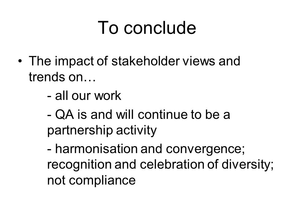 To conclude The impact of stakeholder views and trends on… - all our work - QA is and will continue to be a partnership activity - harmonisation and convergence; recognition and celebration of diversity; not compliance