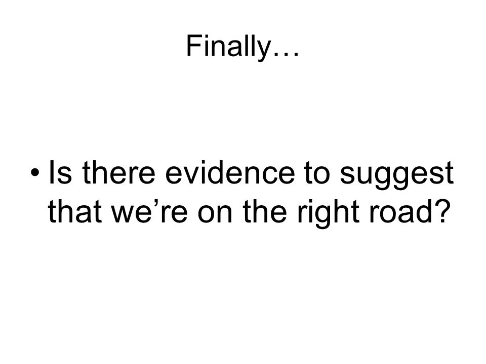 Finally… Is there evidence to suggest that we're on the right road