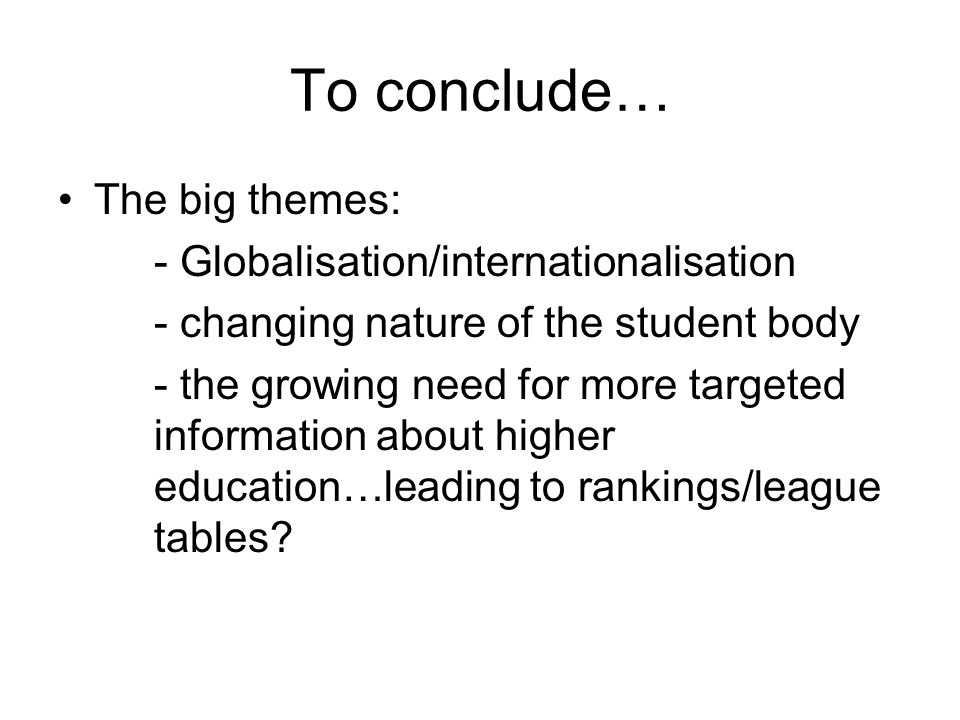 To conclude… The big themes: - Globalisation/internationalisation - changing nature of the student body - the growing need for more targeted information about higher education…leading to rankings/league tables