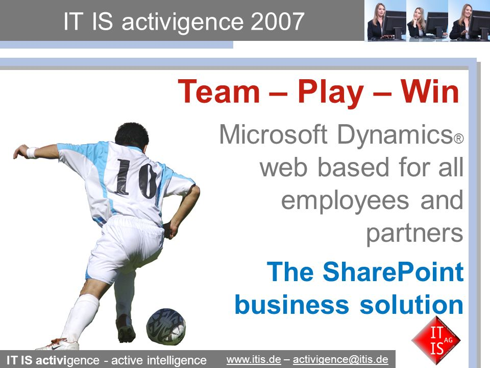 IT IS activigence - active intelligence www.itis.dewww.itis.de – activigence@itis.deactivigence@itis.de Four fantastic products The Web Client for Dynamics NAV/AX and Microsoft Sharepoint Server 2007 or SharePoint Services 3.0 The Mobile Client to work with business data from Dynamics NAV - based already on.Net and SQL Server 2005 Xpress Portal and Shop system for B2B and B2C with free DNN Web 2.0 Content-Management- System and Web Parts B2B XML message system for document exchange between varios ERP solutions as SAP-NAV