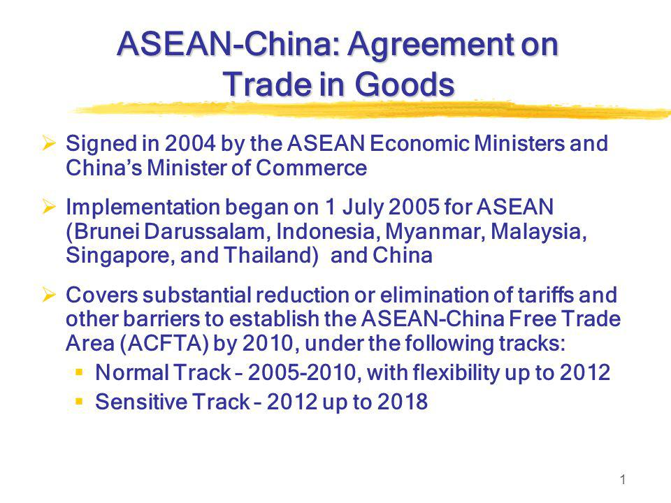 1 ASEAN-China: Agreement on Trade in Goods  Signed in 2004 by the ASEAN Economic Ministers and China's Minister of Commerce  Implementation began on 1 July 2005 for ASEAN (Brunei Darussalam, Indonesia, Myanmar, Malaysia, Singapore, and Thailand) and China  Covers substantial reduction or elimination of tariffs and other barriers to establish the ASEAN-China Free Trade Area (ACFTA) by 2010, under the following tracks:  Normal Track – 2005-2010, with flexibility up to 2012  Sensitive Track – 2012 up to 2018