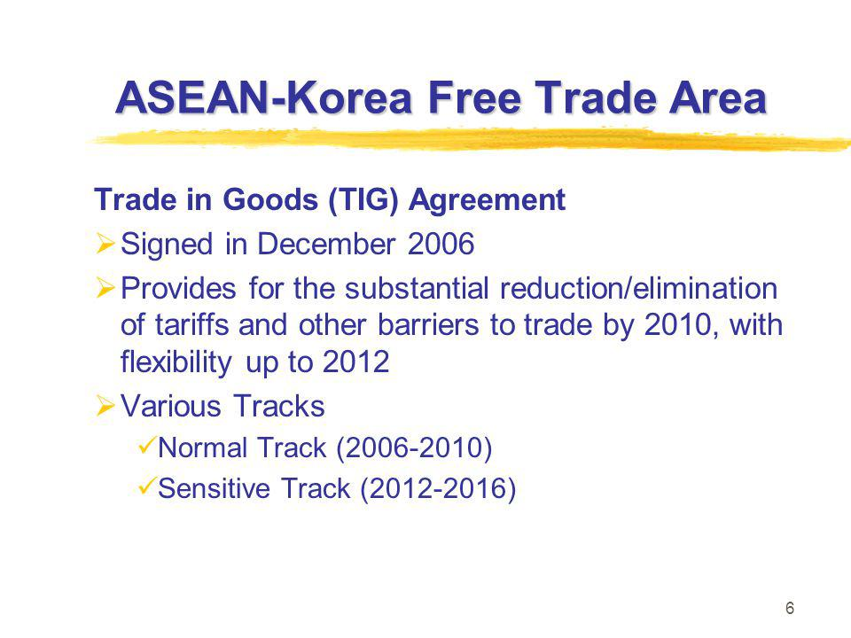6 ASEAN-Korea Free Trade Area Trade in Goods (TIG) Agreement  Signed in December 2006  Provides for the substantial reduction/elimination of tariffs and other barriers to trade by 2010, with flexibility up to 2012  Various Tracks Normal Track (2006-2010) Sensitive Track (2012-2016)