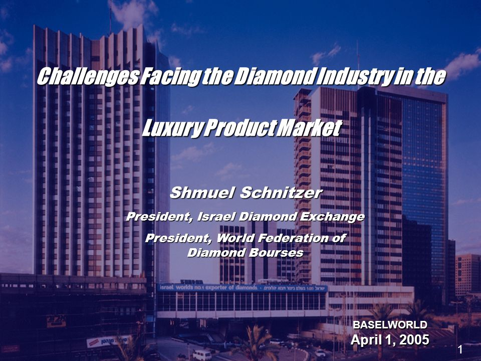 Challenges Facing the Diamond Industry in the Luxury Product Market BASELWORLD April 1, 2005 Shmuel Schnitzer President, Israel Diamond Exchange President, World Federation of Diamond Bourses 1