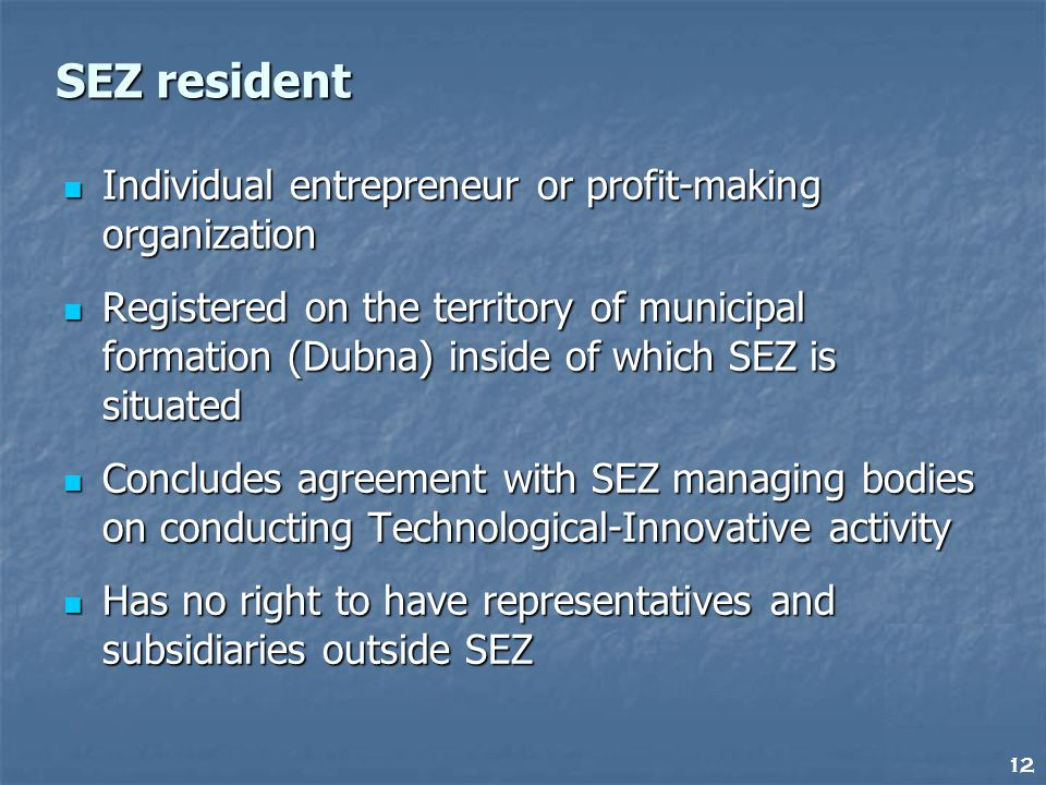 12 SEZ resident Individual entrepreneur or profit-making organization Individual entrepreneur or profit-making organization Registered on the territory of municipal formation (Dubna) inside of which SEZ is situated Registered on the territory of municipal formation (Dubna) inside of which SEZ is situated Concludes agreement with SEZ managing bodies on conducting Technological-Innovative activity Concludes agreement with SEZ managing bodies on conducting Technological-Innovative activity Has no right to have representatives and subsidiaries outside SEZ Has no right to have representatives and subsidiaries outside SEZ