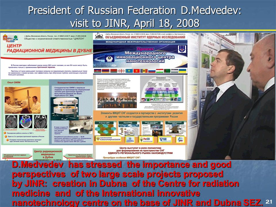 21 D.Medvedev has stressed the importance and good perspectives of two large scale projects proposed by JINR: creation in Dubna of the Centre for radiation medicine and of the International innovative nanotechnology centre on the base of JINR and Dubna SEZ.