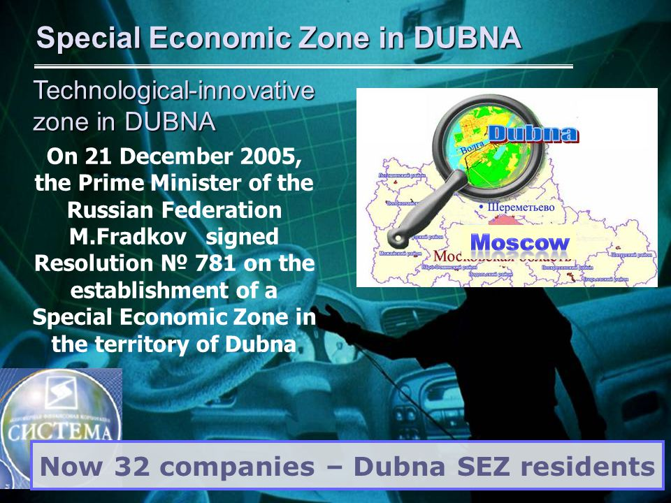 On 21 December 2005, the Prime Minister of the Russian Federation M.Fradkov signed Resolution № 781 on the establishment of a Special Economic Zone in the territory of Dubna Special Economic Zone in DUBNA Now 32 companies – Dubna SEZ residents Technological-innovative zone in DUBNA