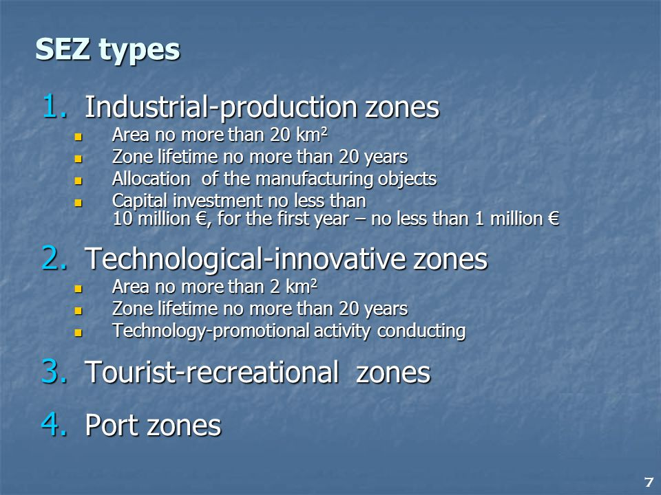 7 SEZ types 1. Industrial-production zones Area no more than 20 km 2 Area no more than 20 km 2 Zone lifetime no more than 20 years Zone lifetime no mo