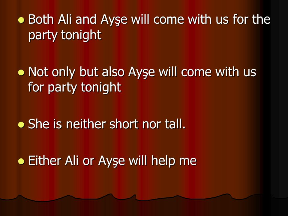 Both Ali and Ayşe will come with us for the party tonight Both Ali and Ayşe will come with us for the party tonight Not only but also Ayşe will come with us for party tonight Not only but also Ayşe will come with us for party tonight She is neither short nor tall.