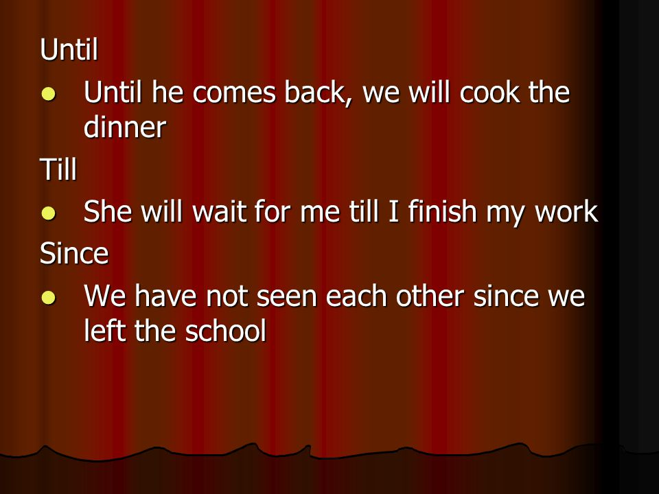 Until Until he comes back, we will cook the dinner Until he comes back, we will cook the dinnerTill She will wait for me till I finish my work She will wait for me till I finish my workSince We have not seen each other since we left the school We have not seen each other since we left the school