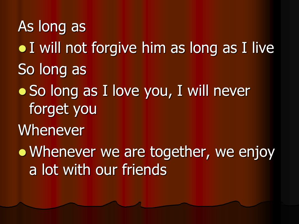 As long as I will not forgive him as long as I live I will not forgive him as long as I live So long as So long as I love you, I will never forget you So long as I love you, I will never forget youWhenever Whenever we are together, we enjoy a lot with our friends Whenever we are together, we enjoy a lot with our friends